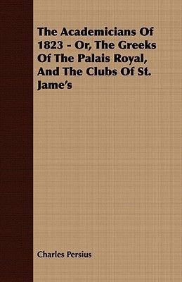 The Academicians of 1823 - Or, the Greeks of the Palais Royal, and the Clubs of St. James Charles Persius