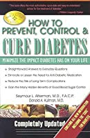 How to Prevent, Control & Cure Diabetes: Minimize the Impact Diabetes Has on Your Life