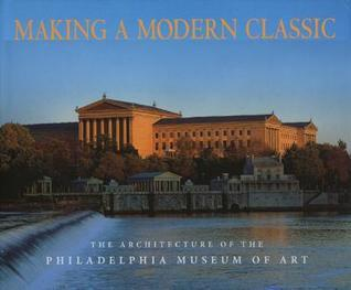 Making a Modern Classic: The Architecture of the Philadelphia Museum of Art  by  David M. Brownlee