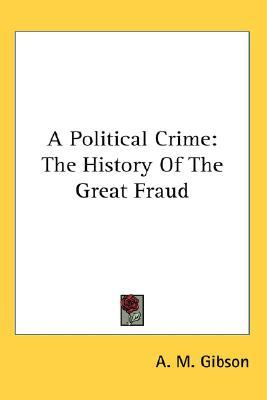 A Political Crime: The History Of The Great Fraud A.M. Gibson