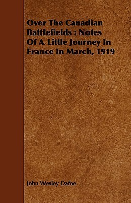 Over the Canadian Battlefields: Notes of a Little Journey in France in March, 1919 John Wesley Dafoe