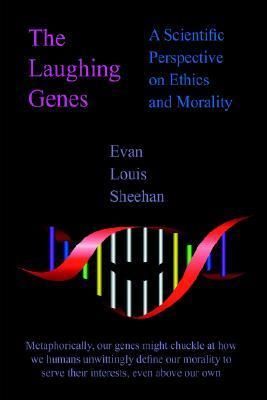 The Laughing Genes: A Scientific Perspective on Ethics and Morality  by  Evan Louis Sheehan