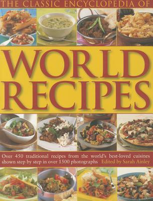 The Classic Encyclopedia of World Recipes: Over 450 Traditional Recipes from the Worlds Best-Loved Cuisines Shown Step Step in Over 1500 Photographs by Sarah Ainley