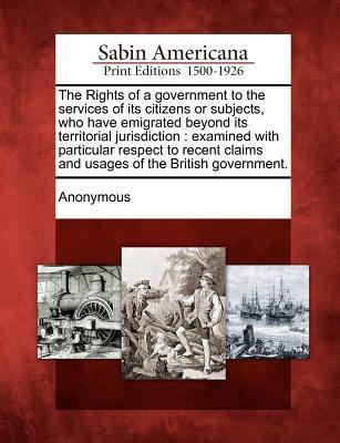 The Rights of a Government to the Services of Its Citizens or Subjects, Who Have Emigrated Beyond Its Territorial Jurisdiction: Examined with Particular Respect to Recent Claims and Usages of the British Government. Anonymous