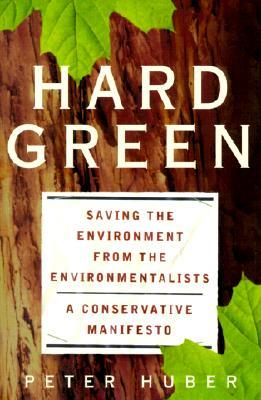 Hard Green: Saving The Environment From The Environmentalists A Conservative Manifesto Peter W. Huber