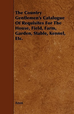 The Country Gentlemens Catalogue of Requisites for the House, Field, Farm, Garden, Stable, Kennel, Etc Anonymous