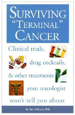 Surviving Terminal Cancer: Clinical Trials, Drug Cocktails and Other Treatments Your Oncologist Wont Tell You About  by  Ben A. Williams
