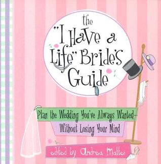 I Have a Life Brides Guide: Plan the Wedding Youve Always Wanted Without Losing Your Mind Andrea Mattei