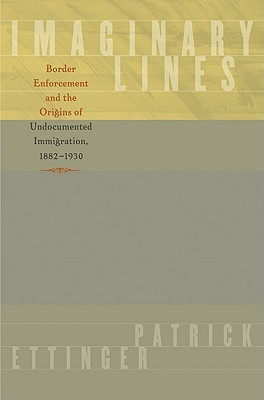 Imaginary Lines: Border Enforcement and the Origins of Undocumented Immigration, 1882-1930  by  Patrick Ettinger