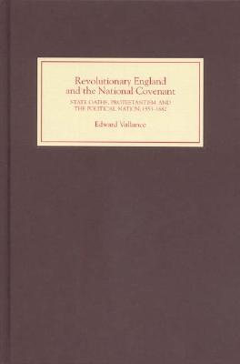 Revolutionary England And The National Covenant: State Oaths, Protestantism And The Political Nation, 1553 1682 Edward Vallance