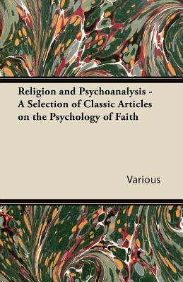 Religion and Psychoanalysis - A Selection of Classic Articles on the Psychology of Faith Various