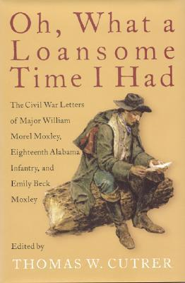 Oh, What a Loansome Time I Had: The Civil War Letters of Major William Morel Moxley, Eighteenth Alabama Infantry, and Emily Beck Moxley  by  Emily Moxley