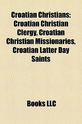 Croatian Christians: Croatian Christian Clergy, Croatian Christian Missionaries, Croatian Latter Day Saints  by  Books LLC