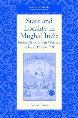 State and Locality in Mughal India: Power Relations in Western India, C.1572-1730 Farhat Hasan