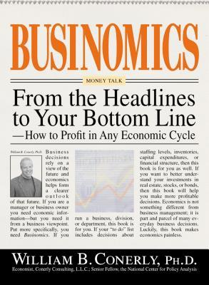 Businomics: From the Headlines to Your Bottom Line---How to Profit in Any Economic Cycle  by  William B. Conerly