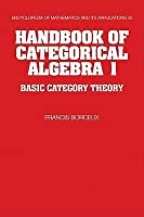 Handbook of Categorical Algebra: Volume 1, Basic Category Theory (Encyclopedia of Mathematics and its Applications) (v. 1)