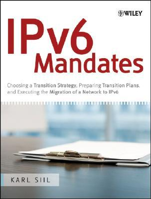 IPv6 Mandates: Choosing a Transition Strategy, Preparing Transition Plans, and Executing the Migration of a Network to IPv6  by  Karl A. Siil