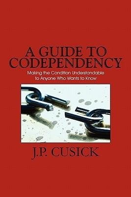 A Guide to Codependency: Making the Condition Understandable to Anyone Who Wants to Know  by  J. P. Cusick