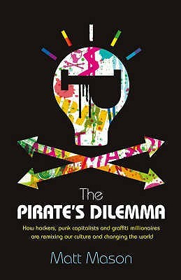 The Pirates Dilemma How Hackers, Punk Capitalists, Graffiti Millionaires & Other Youth Movements Are Remixing Our Culture & Changing Our World (2008 Publication)  by  Matt Mason