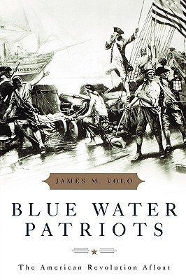 Blue Water Patriots: The American Revolution Afloat James M. Volo