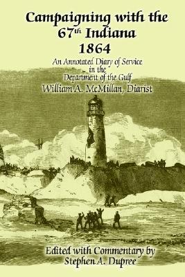 Campaigning with the 67th Indiana 1864: An Annotated Diary of Service in the Department of the Gulf  by  Stephen A. Dupree