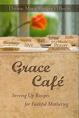 Grace Cafe: Serving Up Recipes for Faithful Mothering Donna-Marie Cooper OBoyle