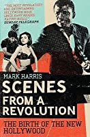 Scenes from a Revolution: The Birth of the New Hollywood. Mark Harris