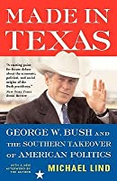 Made In Texas: George W. Bush And The Southern Takeover Of American Politics