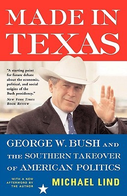 Made In Texas: George W. Bush And The Southern Takeover Of American Politics Michael Lind