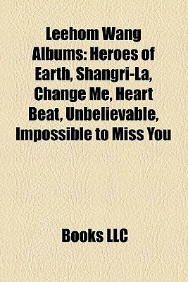 Leehom Wang Albums: Heroes of Earth, Shangri-La, Change Me, Heart Beat, Unbelievable, Impossible to Miss You  by  Books LLC