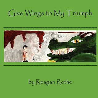 Give Wings to My Triumph Reagan Rothe