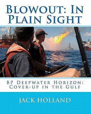 Blowout: In Plain Sight: BP Deepwater Horizon: Coverup in the Gulf Jack Holland