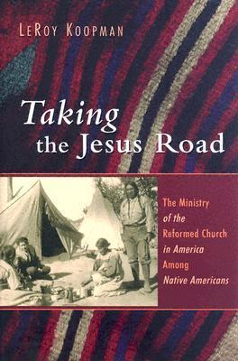 Taking the Jesus Road: The Ministry of the Reformed Church in America Among Native Americans LeRoy Koopman