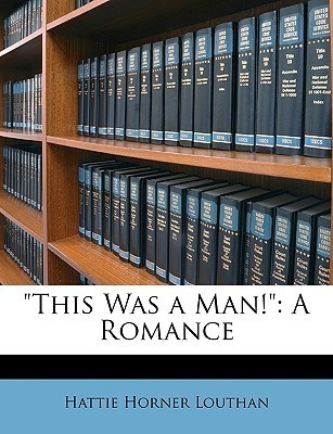 This Was a Man!: A Romance Hattie Horner Louthan