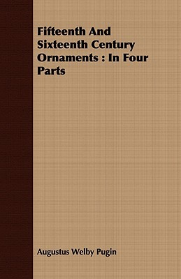 Fifteenth And Sixteenth Century Ornaments: In Four Parts  by  Augustus Welby Northmore Pugin