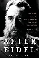 After Fidel: The Inside Story of Castro's Regime and Cuba's Next Leader