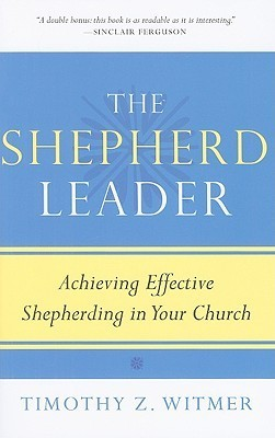 The Shepherd Leader, Achieving Effective Shepherding in Your Church  by  Timothy Z. Witmer