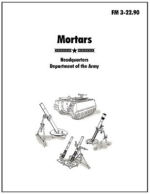 Mortars: The Official U.S. Army Field Manual FM 3-22.90  by  U.S. Army