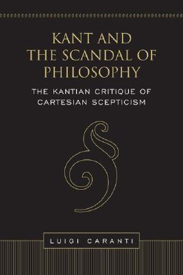 Kant and the Scandal of Philosophy: The Kantian Critique of Cartesian Scepticism  by  Luigi Caranti