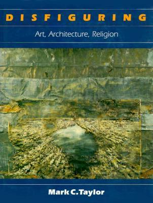 Disfiguring: Art, Architecture, Religion  by  Mark C. Taylor