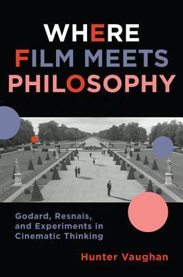 Where Film Meets Philosophy: Godard, Resnais, and Experiments in Cinematic Thinking  by  Hunter Vaughan