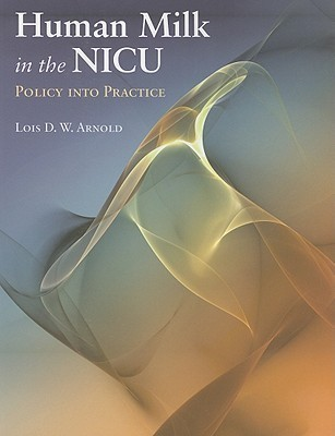 Human Milk in the NICU: Policy Into Practice  by  Lois D.W. Arnold