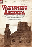 Vanishing Arizona: A Young Wife of an Officer of the U.S. 8th Infantry in Apacheria During the 1870's
