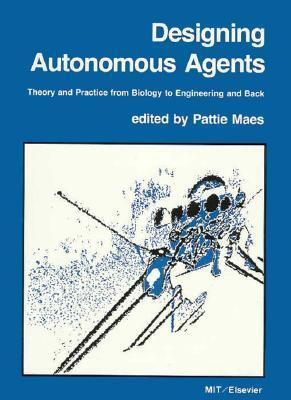Designing Autonomous Agents: Theory and Practice from Biology to Engineering and Back  by  Pattie Maes