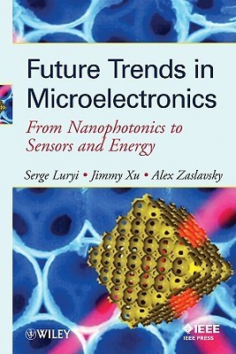 Future Trends in Microelectronics: From Nanophotonics to Sensors to Energy  by  Serge Luryi