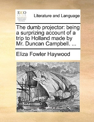 The Dumb Projector: Being a Surprizing Account of a Trip to Holland Made Mr. Duncan Campbell. .. by Eliza Haywood