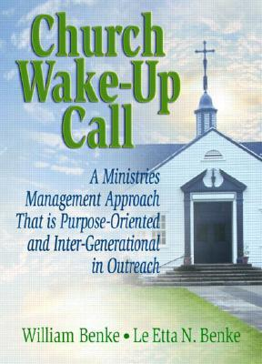 Church Wake-Up Call: A Ministries Management Approach That Is Purpose-Oriented and Inter-Generational in Outreach  by  William Benke