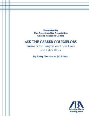 Ask The Career Counselors:  Answers For Lawyers On Their Lives And Lifes Work Kathy Morris
