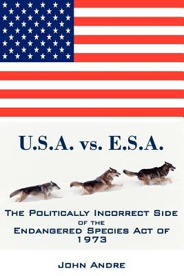 U.S.A. vs. E.S.A. the Politically Incorrect Side of the Endangered Species Act of 1973  by  Andre John
