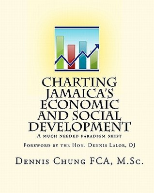 Charting Jamaicas Economic and Social Development: A Much Needed Paradigm Shift Dennis Chung